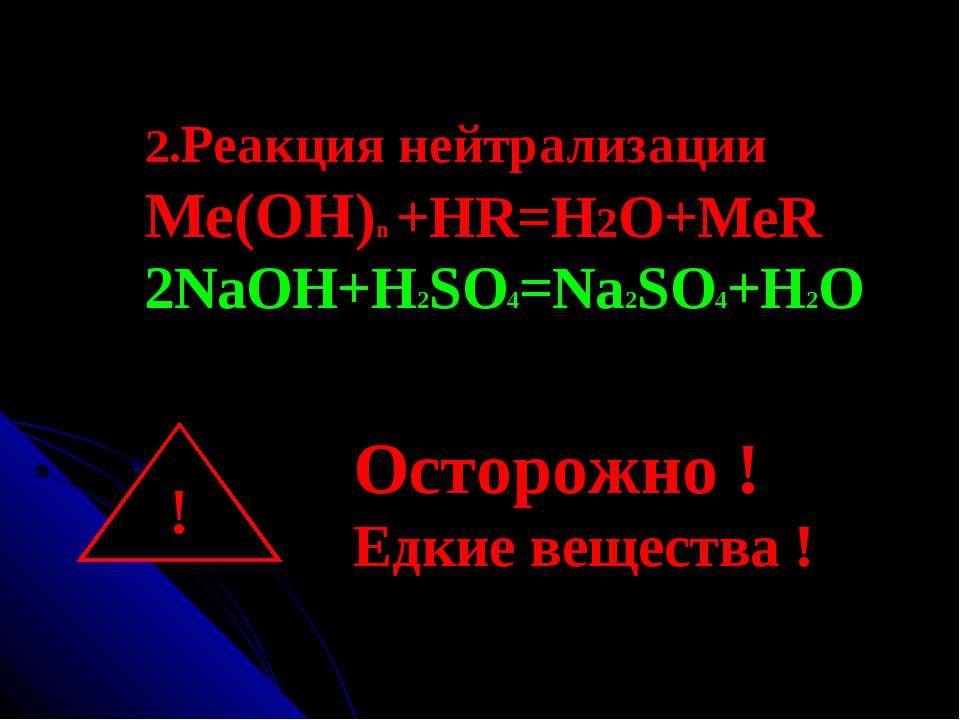 2.Реакция нейтрализации Ме(ОН)n +HR=H2O+MeR 2NaOH+H2SO4=Na2SO4+H2O ! Осторожн...