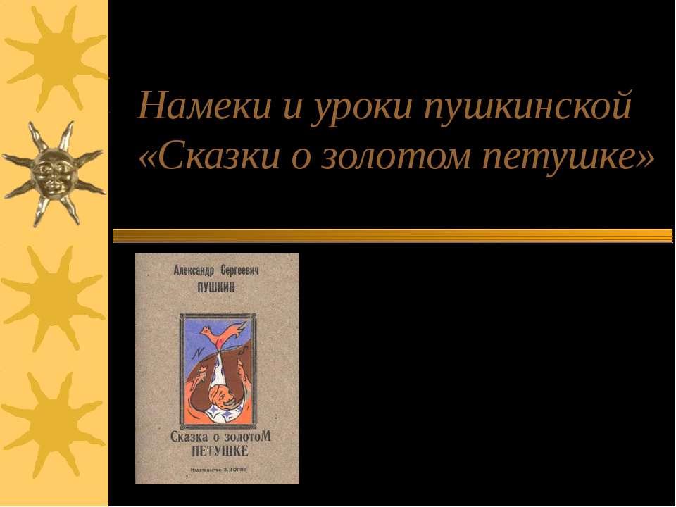 Намеки и уроки пушкинской «Сказки о золотом петушке» Работу выполнила учитель...
