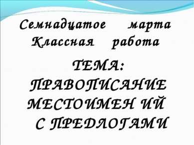 ТЕМА: ПРАВОПИСАНИЕ МЕСТОИМЕН ИЙ С ПРЕДЛОГАМИ Семнадцатое марта Классная работа