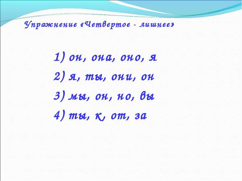 Упражнение «Четвертое - лишнее» 1) он, она, оно, я 2) я, ты, они, он 3) мы, о...