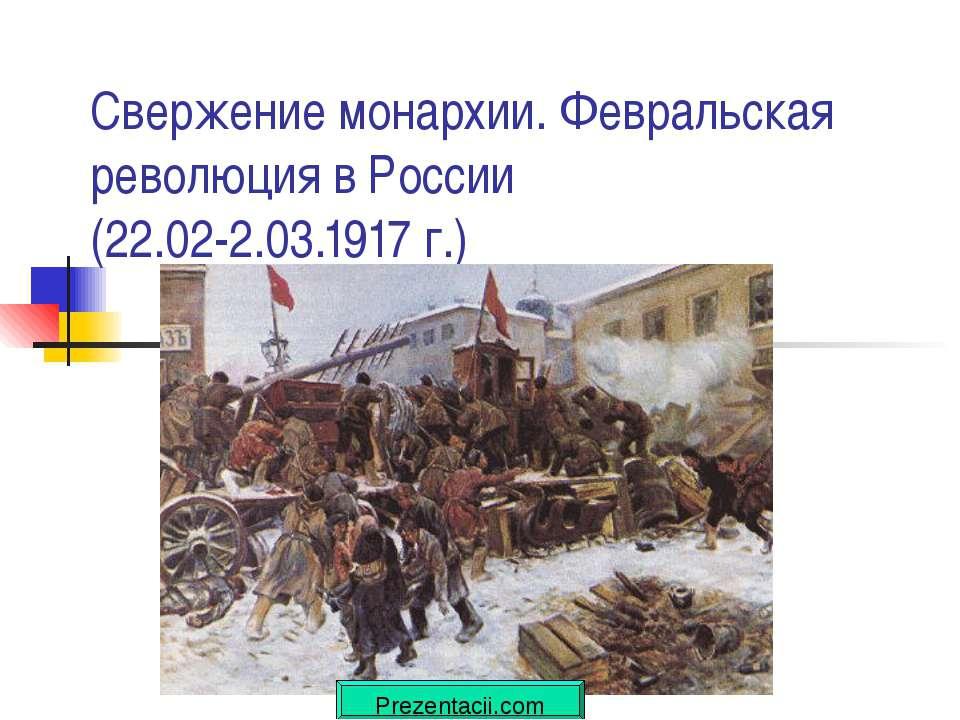 Свержение монархии. Февральская революция в России (22.02-2.03.1917 г.)