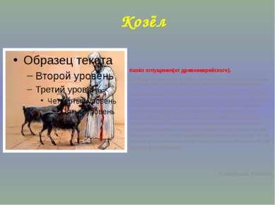 Козёл Козёл отпущения(от древнееврейского). Значение: Ответчик за чужую вину,...