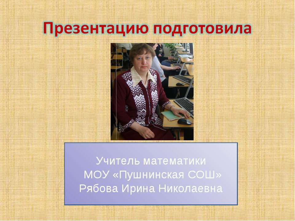 Учитель математики МОУ «Пушнинская СОШ» Рябова Ирина Николаевна