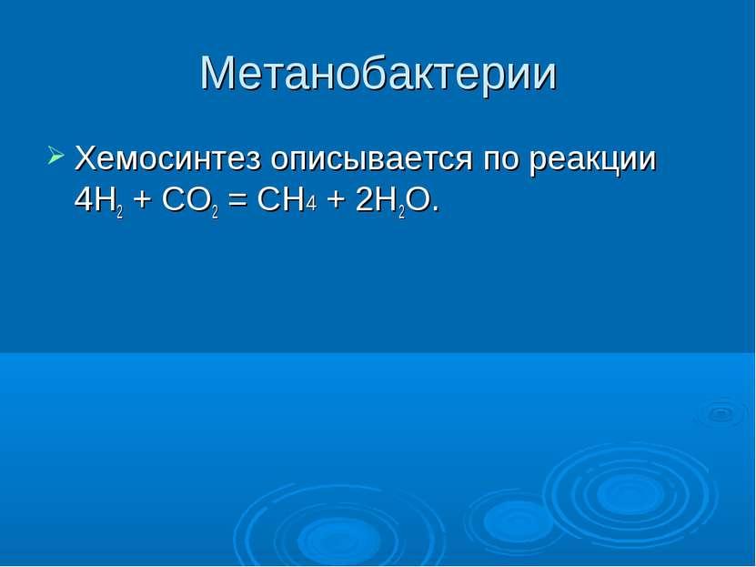 Метанобактерии Хемосинтез описывается по реакции 4H2 + CO2 = CH4 + 2H2O.