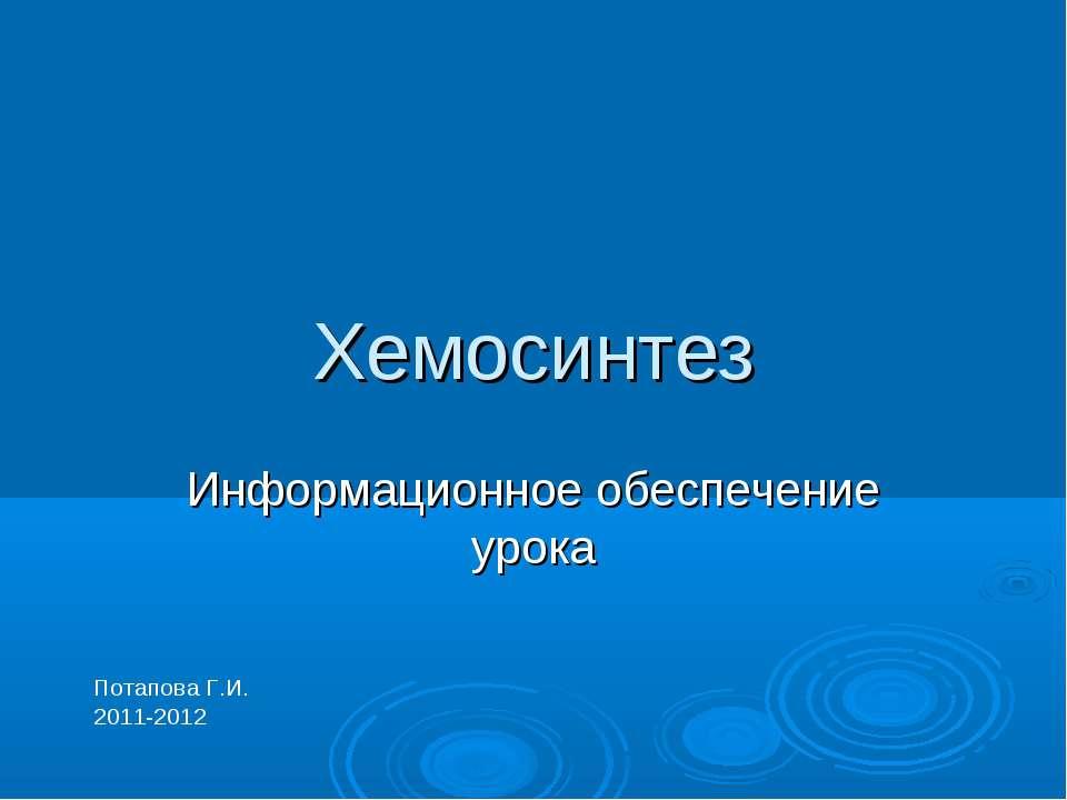 Хемосинтез Информационное обеспечение урока Потапова Г.И. 2011-2012