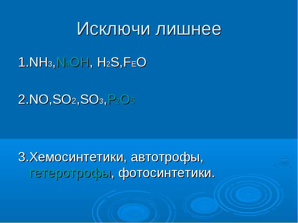 Исключи лишнее 1.NH3,NаOH, H2S,FEO 2.NO,SO2,SO3,P2O5 3.Хемосинтетики, автотро...