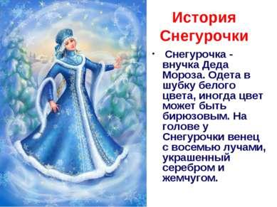 История Снегурочки Снегурочка - внучка Деда Мороза. Одета в шубку белого цве...