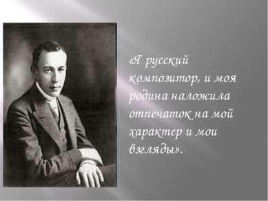 «Я русский композитор, и моя родина наложила отпечаток на мой характер и мои ...