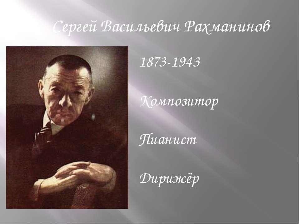 1873-1943 Композитор Пианист Дирижёр Сергей Васильевич Рахманинов