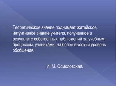 Теоретическое знание поднимает житейское, интуитивное знание учителя, получен...