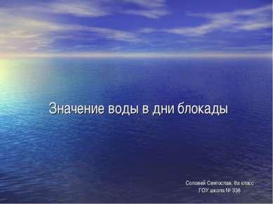 Значение воды в дни блокады Соловей Святослав, 8а класс ГОУ школа № 338