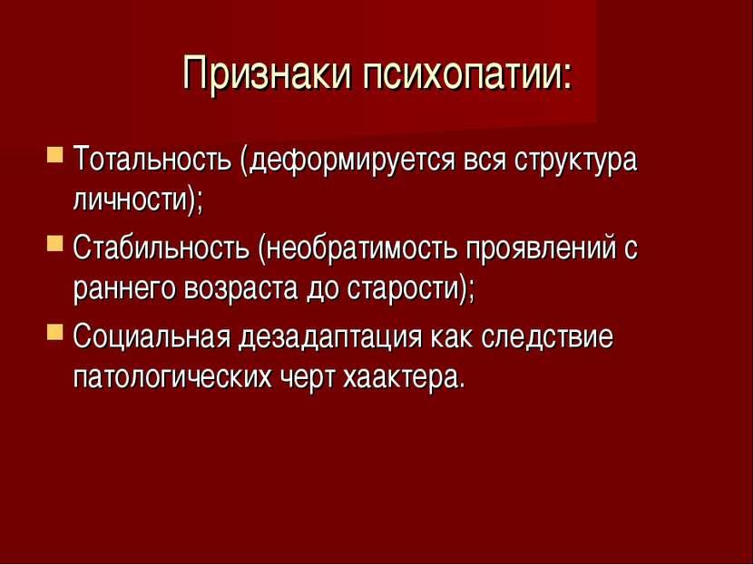 Признаки психопатии: Тотальность (деформируется вся структура личности); Стаб...