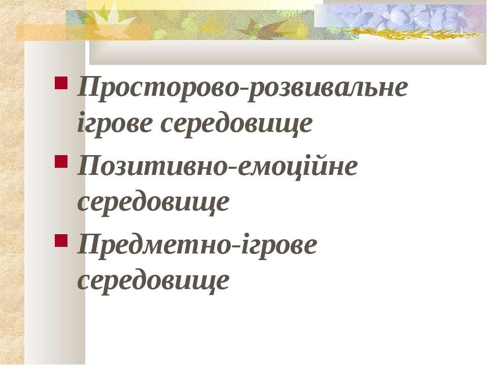 Просторово-розвивальне ігрове середовище Позитивно-емоційне середовище Предме...