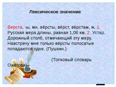 Лексическое значение Верста, -ы, мн. вёрсты, вёрст, вёрстам, ж. 1. Русская ме...