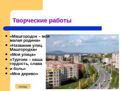 Творческие работы «Машгородок – моя малая родина» «Название улиц Машгородка» ...