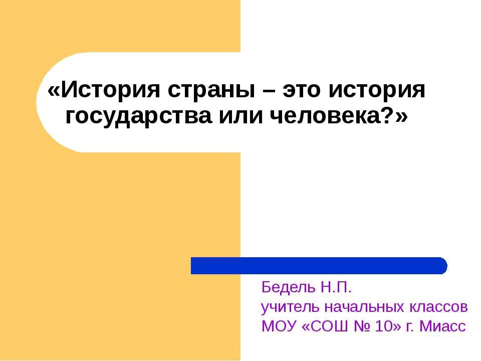 «История страны – это история государства или человека?» Бедель Н.П. учитель ...