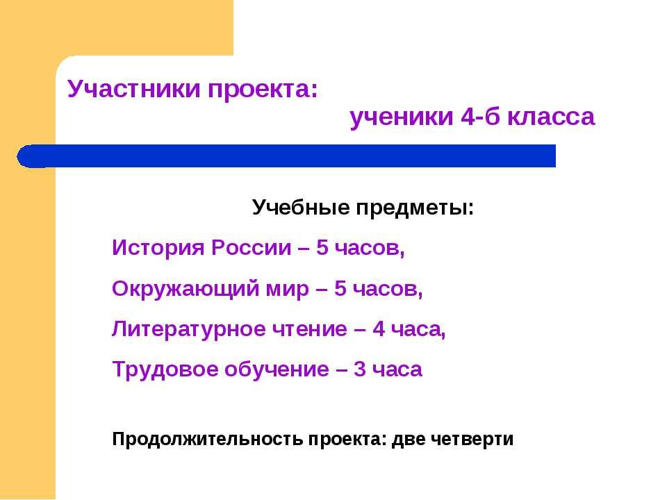 Участники проекта: ученики 4-б класса Учебные предметы: История России – 5 ча...