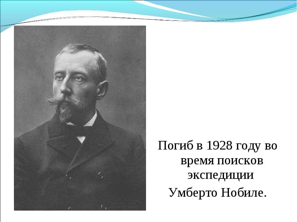 Погиб в 1928 году во время поисков экспедиции Умберто Нобиле.