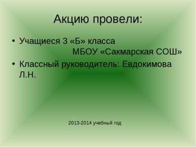 Акцию провели: Учащиеся 3 «Б» класса МБОУ «Сакмарская СОШ» Классный руководит...