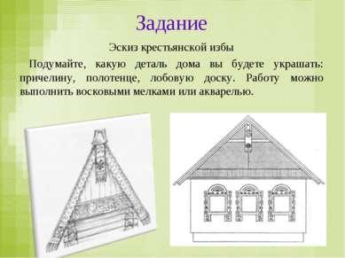 Задание Эскиз крестьянской избы Подумайте, какую деталь дома вы будете украша...
