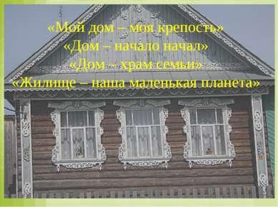«Мой дом – моя крепость» «Дом – начало начал» «Дом – храм семьи» «Жилище – на...