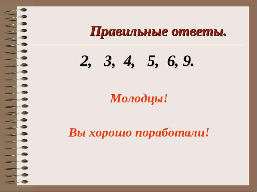 Правильные ответы. 2, 3, 4, 5, 6, 9. Молодцы! Вы хорошо поработали!