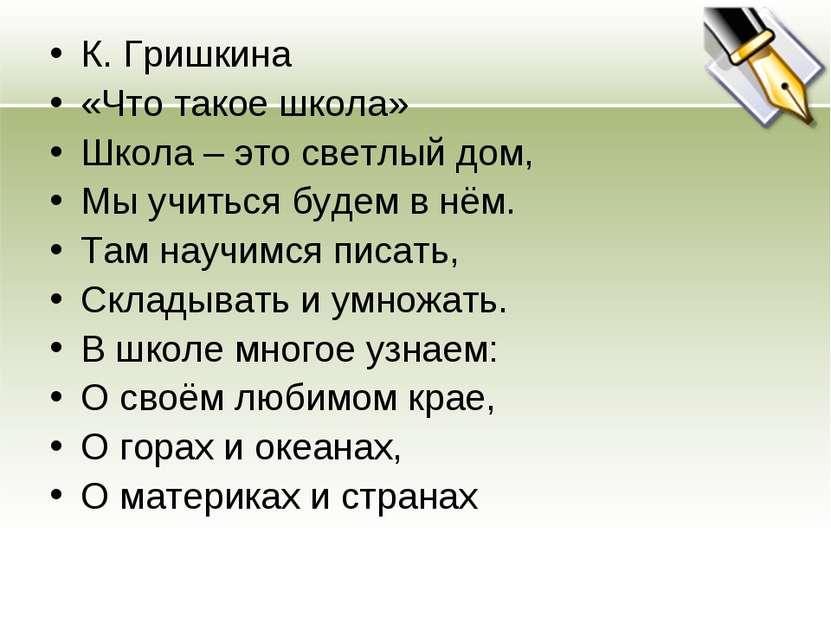 К. Гришкина «Что такое школа» Школа – это светлый дом, Мы учиться будем в нём...