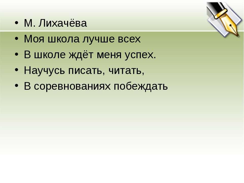 М. Лихачёва Моя школа лучше всех В школе ждёт меня успех. Научусь писать, чит...