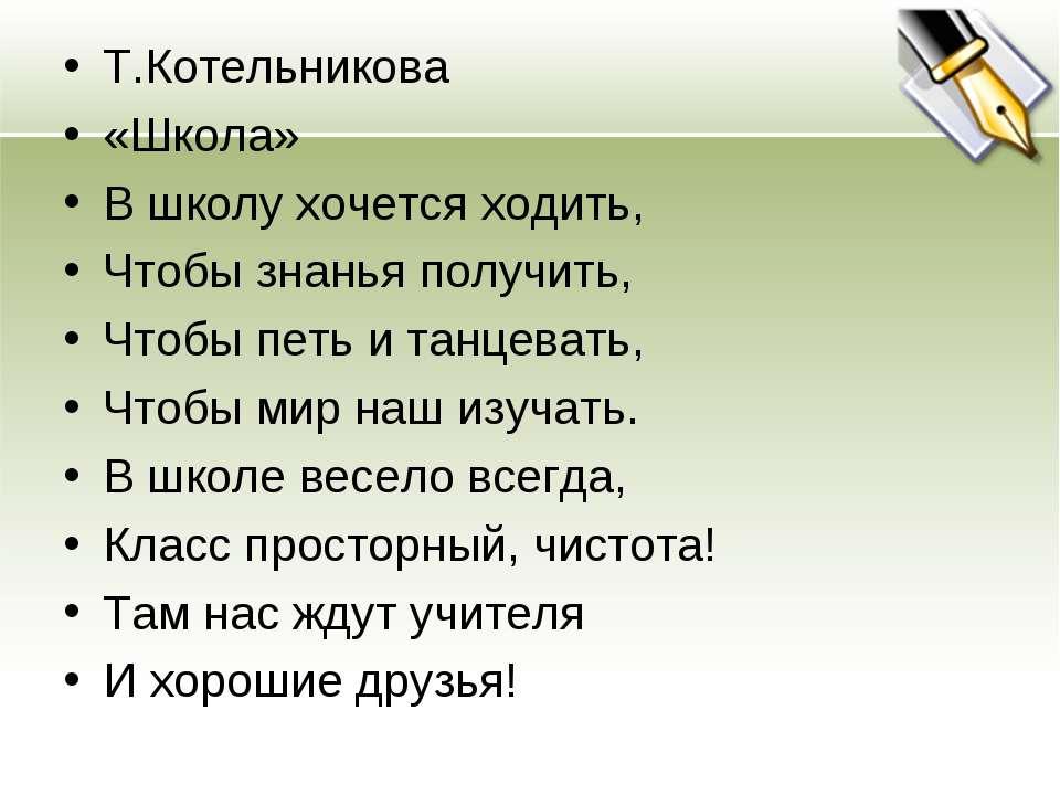 Т.Котельникова «Школа» В школу хочется ходить, Чтобы знанья получить, Чтобы п...