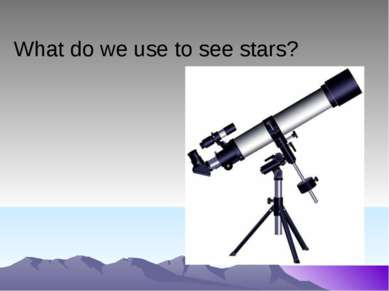 What do we use to see stars?