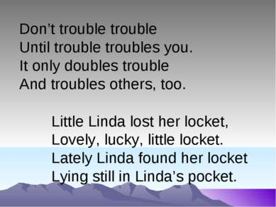 Don't trouble trouble Until trouble troubles you. It only doubles trouble And...