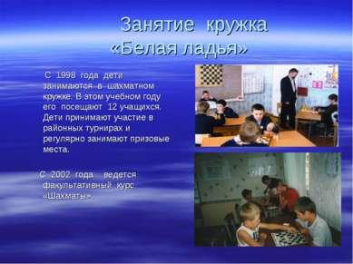 Занятие кружка «Белая ладья» С 1998 года дети занимаются в шахматном кружке. ...