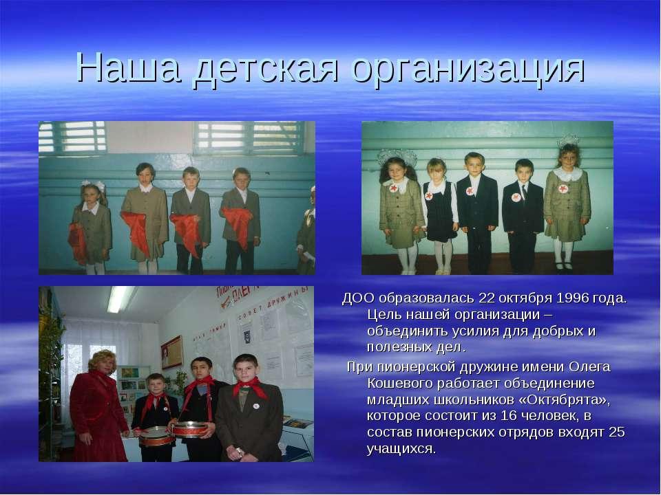 Наша детская организация ДОО образовалась 22 октября 1996 года. Цель нашей ор...