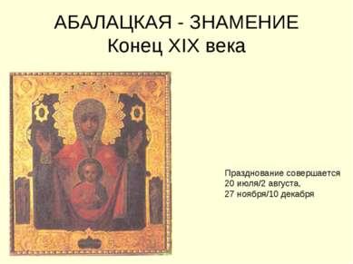 АБАЛАЦКАЯ - ЗНАМЕНИЕ Конец XIX века Празднование совершается 20 июля/2 август...