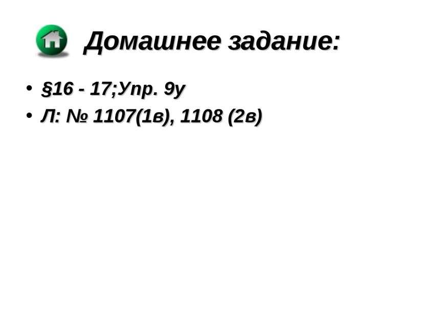 Домашнее задание: §16 - 17;Упр. 9у Л: № 1107(1в), 1108 (2в)
