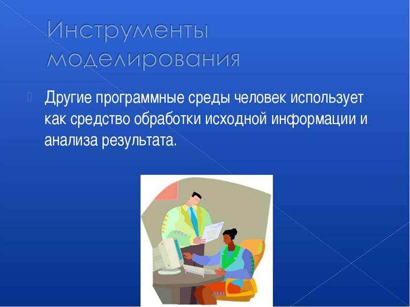 Другие программные среды человек использует как средство обработки исходной и...