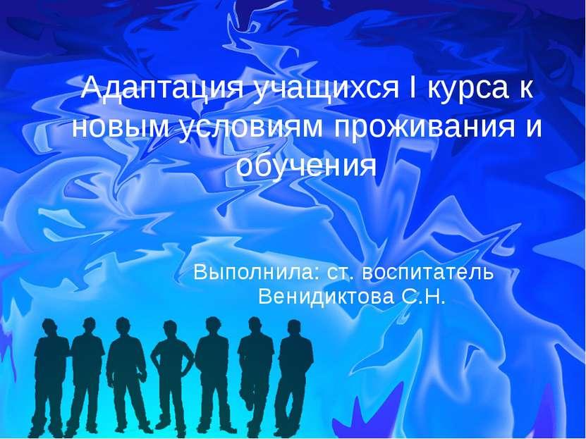 Адаптация учащихся I курса к новым условиям проживания и обучения Выполнила: ...