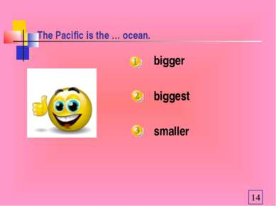 The Pacific is the … ocean. bigger biggest smaller