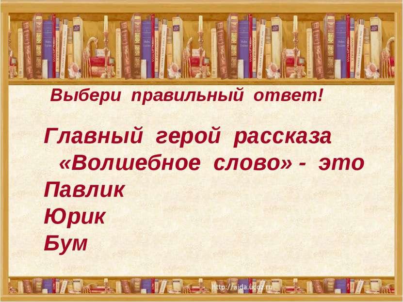 Выбери правильный ответ! Главный герой рассказа «Волшебное слово» - это Павли...