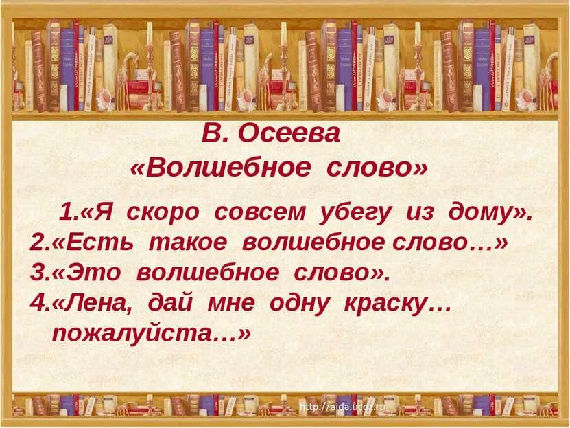 В. Осеева «Волшебное слово» 1.«Я скоро совсем убегу из дому». 2.«Есть такое в...