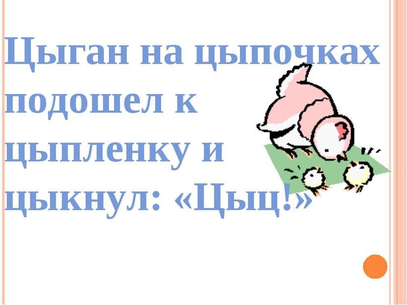 Цыган на цыпочках подошел к цыпленку и цыкнул: «Цыц!»