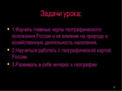 * Задачи урока: 1.Изучить главные черты географического положения России и их...