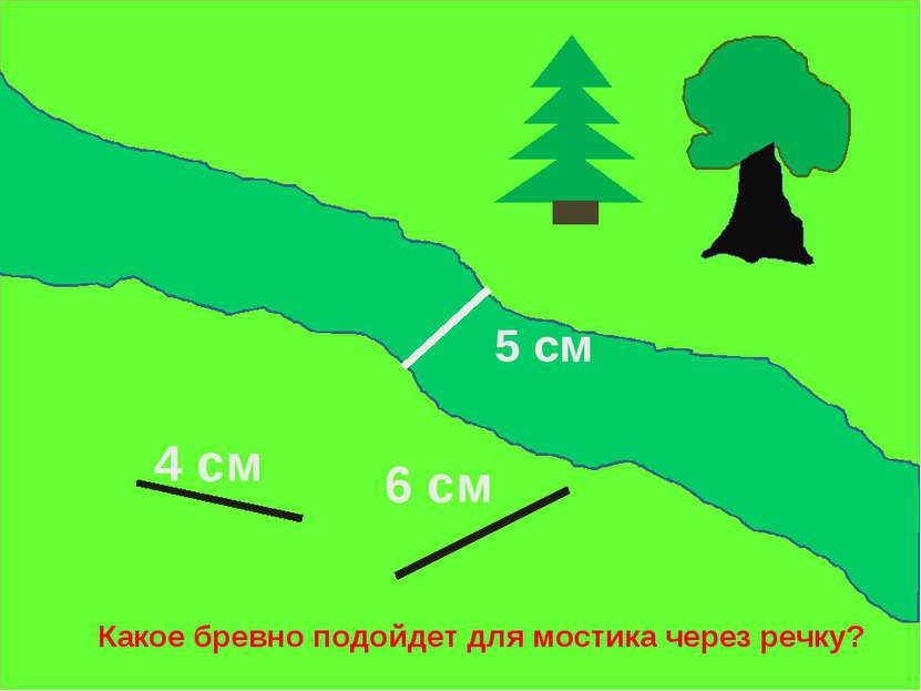 4 см 6 см 5 см Какое бревно подойдет для мостика через речку?