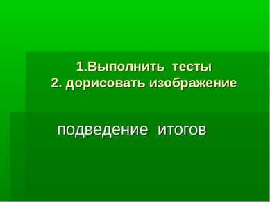 1.Выполнить тесты 2. дорисовать изображение подведение итогов