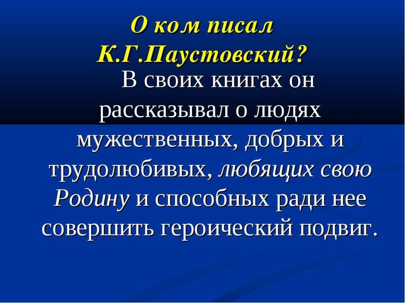 О ком писал К.Г.Паустовский? В своих книгах он рассказывал о людях мужественн...