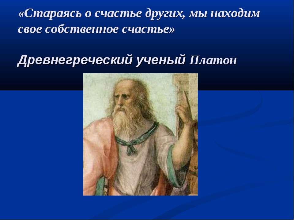 «Стараясь о счастье других, мы находим свое собственное счастье» Древнегречес...