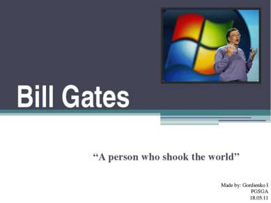 "Bill Gates ""A person who shook the world"" Made by: Gordienko I PGSGA 18.05.11"
