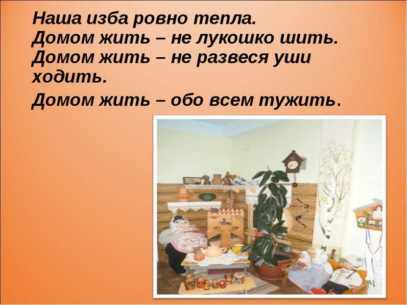 Наша изба ровно тепла. Домом жить – не лукошко шить. Домом жить – не развеся ...