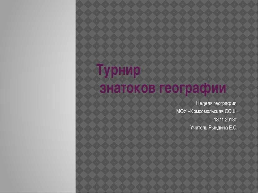 Турнир знатоков географии Неделя географии МОУ «Комсомольская СОШ» 13.11.2013...