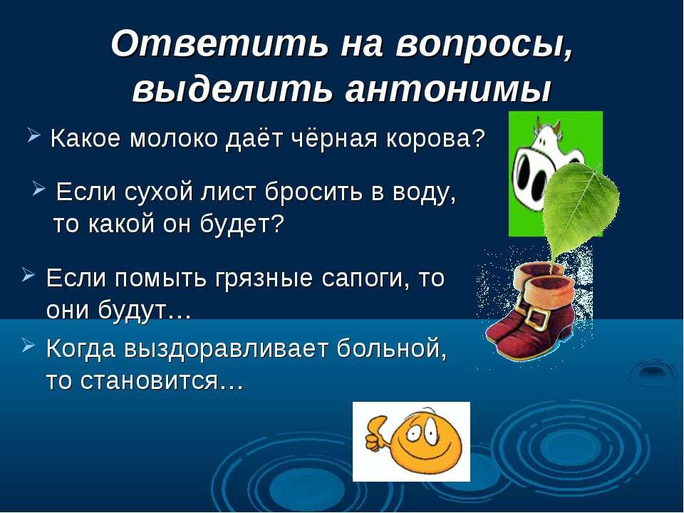 Ответить на вопросы, выделить антонимы Если помыть грязные сапоги, то они буд...